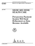 Medicare Home Health Care: Prospective Payment System Will Need Refinement as Data Become Available: Report to Congressional Committees
