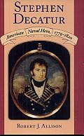 Stephen Decatur: American Naval Hero, 1779-1820
