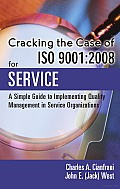 Cracking the Case of ISO 9001: 2008 for Service: A Simple Guide to Implementing Quality Management in Service Organizations