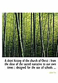 A Short History of the Church of Christ: From the Close of the Sacred Narrative to Our Own Times; Designed for the Use of Schools ...