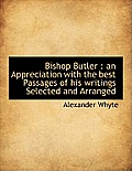 Bishop Butler: An Appreciation with the Best Passages of His Writings Selected and Arranged
