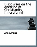 Discourses on the Doctrine of Christianity [Microform]