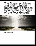 The Gospel Problems and Their Solution [Microform]: Being an Inquiry Into the Origin of the Four Gospels