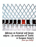 Addresses on Historical and Literary Subjects: In Continuation of 'Studies in European History'