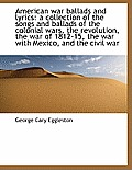 American War Ballads and Lyrics: A Collection of the Songs and Ballads of the Colonial Wars, the Revolution, the War of 1812-15, the War with Mexico,