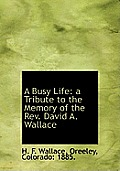 A Busy Life: A Tribute to the Memory of the REV. David A. Wallace