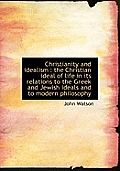 Christianity and Idealism: The Christian Ideal of Life in Its Relations to the Greek and Jewish Ideals and to Modern Philosophy