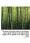 The Dramas and Dramatic Dances of Non-European Races in Special Reference to the Origin of Greek Tragedy, with an Appendix on the Origin of Greek Come
