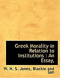 Greek Morality in Relation to Institutions: An Essay,