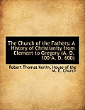 The Church of the Fathers: A History of Christianity from Clement to Gregory (A. D. 100-A. D. 600)