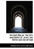 The God-Man or the Life and Works of Jesus, the Christ and Son of God