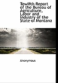 Tewlfth Report of the Bureau of Agriculture, Labor and Industry of the State of Montana