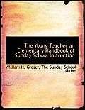 The Young Teacher an Elementary Handbook of Sunday School Instruction