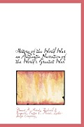 History of the World War an Authentie Narrative of the World's Greatest War