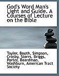 God's Word Man's Light and Guide. a Courses of Lecture on the Bible