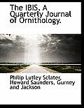 The Ibis, a Quarterly Journal of Ornithology.