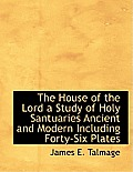 The House of the Lord a Study of Holy Santuaries Ancient and Modern Including Forty-Six Plates