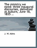 The Ministry We Need: Three Inaugural Discourses, Delivered at Auburn, June 18, 1835 ..