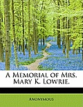 A Memorial of Mrs. Mary K. Lowrie.