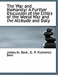 The War and Humanity: A Further Discussion of the Ethics of the World War and the Attitude and Duty