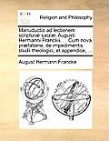 Manuductio Ad Lectionem Scriptur] Sacr], Augusti Hermanni Franckii, ... Cum Nova PR]Fatione, de Impedimentis Studii Theologici, Et Appendice, ...