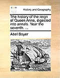 The History of the Reign of Queen Anne, Digested Into Annals. Year the Seventh. ...