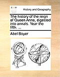 The History of the Reign of Queen Anne, Digested Into Annals. Year the Fifth. ...