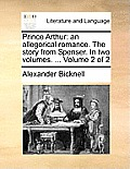 Prince Arthur: An Allegorical Romance. the Story from Spenser. in Two Volumes. ... Volume 2 of 2