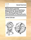 Observations Upon the Government of the United States of America. by James Sullivan, Esq. Attorney-General of the Commonwealth of Massachusetts.