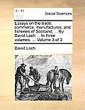 Essays on the Trade, Commerce, Manufactures, and Fisheries of Scotland; ... by David Loch ... in Three Volumes. ... Volume 3 of 3