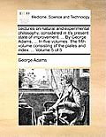 Lectures on Natural and Experimental Philosophy, Considered in It's Present State of Improvement. ... by George Adams, ... in Five Volumes. the Fifth