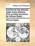 Comfort for the Afflicted, Under Every Distress. with Suitable Devotions. by William Dodd, ...