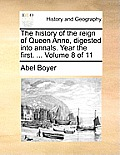 The History of the Reign of Queen Anne, Digested Into Annals. Year the First. ... Volume 8 of 11