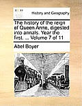 The History of the Reign of Queen Anne, Digested Into Annals. Year the First. ... Volume 7 of 11
