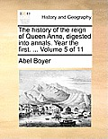 The History of the Reign of Queen Anne, Digested Into Annals. Year the First. ... Volume 5 of 11