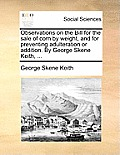 Observations on the Bill for the Sale of Corn by Weight, and for Preventing Adulteration or Addition. by George Skene Keith, ...