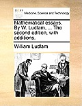 Mathematical Essays. by W. Ludlam, ... the Second Edition, with Additions.