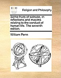 Some Fruits of Solitude, in Reflections and Maxims Relating to the Conduct of Human Life. the Seventh Edition.