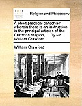 A Short Practical Catechism Wherein There Is an Instruction in the Principal Articles of the Christian Religion, ... by Mr. William Crawford ...