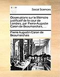 Observations Sur Le Mmoire Justificatif de la Cour de Londres; Par Pierre-Augustin Caron de Beaumarchais, ...