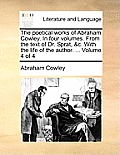 The Poetical Works of Abraham Cowley. in Four Volumes. from the Text of Dr. Sprat, &C. with the Life of the Author. ... Volume 4 of 4