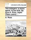 The Cottagers; A Comic Opera. in Two Acts. by Miss A. Ross, (Aged Fifteen Years ...