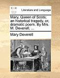 Mary, Queen of Scots; An Historical Tragedy, Or, Dramatic Poem. by Mrs. M. Deverell, ...