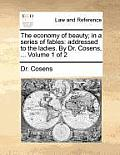 The Economy of Beauty; In a Series of Fables: Addressed to the Ladies. by Dr. Cosens, ... Volume 1 of 2
