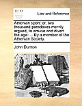 Athenian Sport: Or, Two Thousand Paradoxes Merrily Argued, to Amuse and Divert the Age: ... by a Member of the Athenian Society.