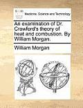 An Examination of Dr. Crawford's Theory of Heat and Combustion. by William Morgan.