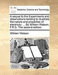 A Sequel to the Experiments and Observations Tending to Illustrate the Nature and Properties of Electricity: By William Watson, F.R.S. the Second Edit