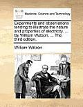 Experiments and Observations Tending to Illustrate the Nature and Properties of Electricity. ... by William Watson, ... the Third Edition.