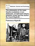 The Philosophy of Sir Isaac Newton Explained, in Six Dialogues, on Light and Colours, Between a Lady and the Author. by Count Algarotti, ...