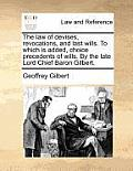 The Law of Devises, Revocations, and Last Wills. to Which Is Added, Choice Precedents of Wills. by the Late Lord Chief Baron Gilbert.